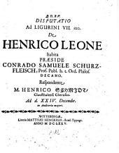 Disputatio ad Ligurini VII. 100. de Henrico Leone habita. Resp. M. Henrico Schmidio (etc.)