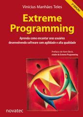 Extreme Programming: Aprenda como encantar seus usuários desenvolvendo software com agilidade e alta qualidade, Edição 2