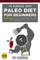 Paleo Diet For Beginners: A Box Set of 100+ Gluten Free Recipes For A Healthier You Now!