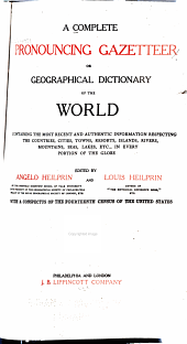 A Complete Pronouncing Gazetteer Or Geographical Dictionary of the World: Containing the Most Recent and Authentic Information Respecting the Countries, Cities, Towns, Resorts, Islands, Rivers, Mountains, Seas, Lakes, Etc., in Every Portion of the Globe