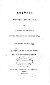 Letters Written in France: To a Friend in London, Between the Month of November 1794, and the Month of May 1795