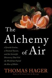 The Alchemy of Air: A Jewish Genius, a Doomed Tycoon, and the Scientific Discovery That Fed theWorld but Fueled the Rise of Hitler