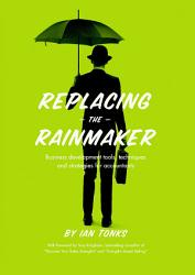 Replacing the Rainmaker  Business Development Tools  Techniques and Strategies for Accountants PDF