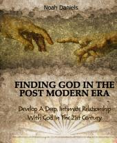 Finding God In The Post Modern Era: Develop A Deep, Intimate Relationship With God In The 21st Century
