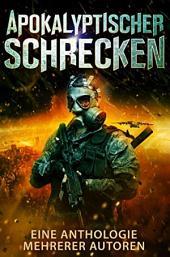 Apokalyptischer Schrecken:: Eine Anthologie mehrerer Autoren