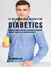 51 Delicious Juice Recipes for Diabetics: Naturally Control and Treat Your Diabetes Condition Through Vitamin Filled Organic Ingredients