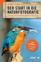 Der Start in die Naturfotografie: Landschaft, Tiere und Pflanzen gekonnt in Szene setzen. leicht verständlich - für Anfänger geeignet.