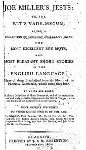 Joe Miller's Jests: Or, the Wit's Vade-mecum: Being, a Collection of the Most Brilliant Jests the Most Excellent Bon Mots, and Most Pleasant Short Stories in the English Language; ... to which are Added, a Choice Collection of Moral Sentences, and of the Most Pointed and Truly Valuable Epigrams in the British Tongue; ...