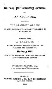 Railway Parliamentary Practice; with an Appendix containing the Standing Orders of both Houses. To which is added, A Treatise on the rights of parties to oppose the Preamble and Clauses of a Railway Bill, and to the insertion of protective and compensatory clauses