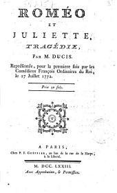 Roméo et Juliette, tragédie, par m. Ducis. Représentée pour la première fois, par les Comédiens François ordinaires du roi, le 27 juillet 1772