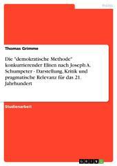 """Die """"demokratische Methode"""" konkurrierender Eliten nach Joseph A. Schumpeter - Darstellung, Kritik und pragmatische Relevanz für das 21. Jahrhundert"""