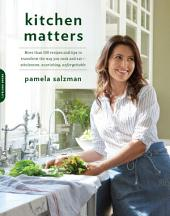 Kitchen Matters: More than 100 Recipes and Tips to Transform the Way You Cook and Eat--Wholesome, Nourishing, Unforgettable