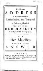 The Humble Address Of The Right Honourable The Lords Spiritual And Temporal In Parliament Assembled Presented To Her Majesty On Monday The Twelfth Day Of April 1714 With Her Majesties Most Gracious Answer Book PDF
