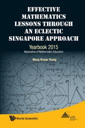 Effective Mathematics Lessons Through An Eclectic Singapore Approach: Yearbook 2015, Association Of Mathematics Educators
