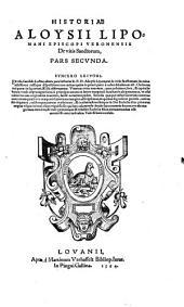 Historia Aloysii Lipomani episcopi Veronensis de vitis sanctorum: Cum Scholiis eiusdem, omnium modernorum haereticorum blasphemias c deliramenta clarè conuincentibus. Secvnda