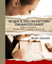 Mission: Organization - A Simple Guide To Keeping An Orderly Life: 50 Quick Tips On Getting Organized Easily