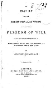 An inquiry into the modern prevailing notions respecting that freedom of will which is supposed to be essential to moral agency, virtue and vice, rewards and punishment, praise and blame