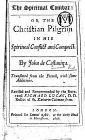 The Spiritual Combat: Or, the Christian Pilgrim in His Spiritual Conflict and Conquest. Translated from the French, with Some Additions. Revised and Recommended by the Reverend Richard Lucas