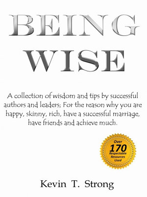 Being Wise  A collection of wisdom and tips by successful authors and leaders  For the reason why you are happy  skinny  rich  have a successful marriage  have friends and achieve much