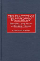 The Practice of Facilitation: Managing Group Process and Solving Problems