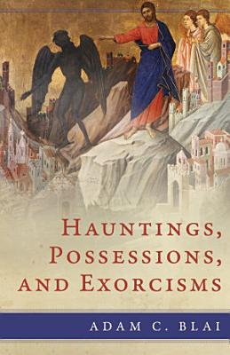 Hauntings  Possessions  and Exorcisms