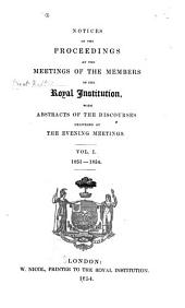 Notices of the Proceedings at the Meetings of the Members of the Royal Institution, with Abstracts of the Discourses: 1851-1854, Volume 1