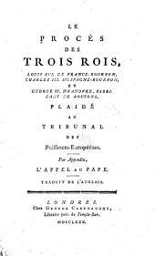 Le procès des trois rois, Louis XVI de France-Bourbon, Charles III d'Espagne-Bourbon, et George III, d'Hanovre, fabricant de boutons: plaidé au tribunal des puissances-européénes [sic] : par appendix, l'appel au pape