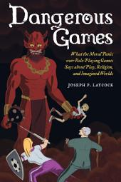 Dangerous Games: What the Moral Panic over Role-Playing Games Says about Play, Religion, and Imagined Worlds