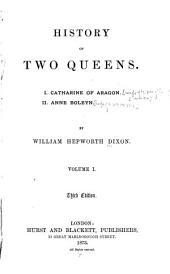 History of Two Queens: I. Catharine of Aragon. II. Anne Boleyn, Volume 1