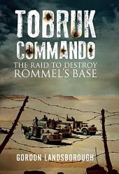 Tobruk Commando: The Raid to Destroy Rommel's Base