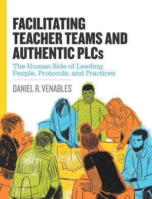 Facilitating Teacher Teams and Authentic PLCs  The Human Side of Leading People  Protocols  and Practices