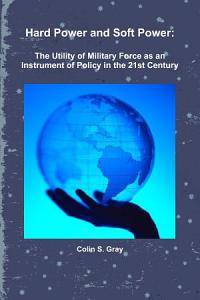 Hard Power and Soft Power  The Utility of Military Force as an Instrument of Policy in the 21st Century PDF