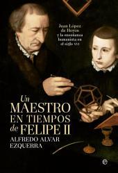 Un maestro en tiempos de Felipe II: Juan López de Hoyos y la enseñanza humanista en el siglo XVI