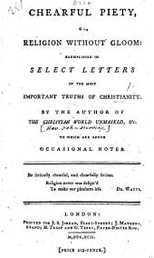 """Chearful Piety, or Religion without gloom: exemplified in select letters on the most important truths of Christianity. By the author of """"The Christian World Unmasked"""" [i.e. J. Berridge]. of the Christian World unmasked [i.e. John Berridge]. To which are added occasional notes. [With an advertisement signed: W.]"""
