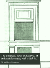 """The Chemical News and Journal of Industrial Science; with which is Incorporated the """"Chemical Gazette."""": A Journal of Practical Chemistry in All Its Applications to Pharmacy, Arts and Manufactures, Volumes 13-14"""