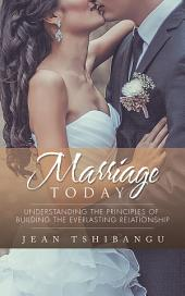 MARRIAGE TODAY: Understanding the Principles of Building the Everlasting Relationship