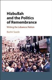 Hizbullah and the Politics of Remembrance: Writing the Lebanese Nation