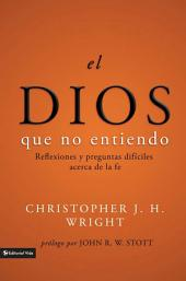 El Dios que no entiendo: Reflexiones y preguntas difíciles acera de la fe