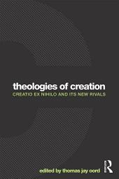 Theologies of Creation: Creatio Ex Nihilo and Its New Rivals