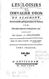 Les Loisirs Du Chevalier D'Eon De Beaumont, Ancien ministre plénipotentiaire de France; Sur Divers sujets importants d'administration, &c. Pendant Son Séjour En Angleterre: Volume1