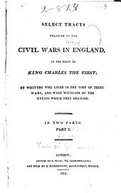 Select Tracts Relating to the Civil Wars in England, in the Reign of King Charles the First