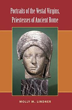 Portraits of the Vestal Virgins  Priestesses of Ancient Rome PDF