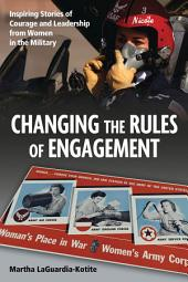 Changing the Rules of Engagement: Inspiring Stories of Courage and Leadership from Women in the Military