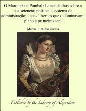 O Marquez de Pombal: Lance d'olhos sobre a sua sciencia; politica e systema de administraÜo; ideias liberaes que o dominavam; plano e primeiras tent