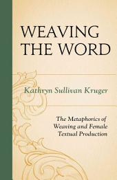 Weaving the Word: The Metaphorics of Weaving and Female Textual Production