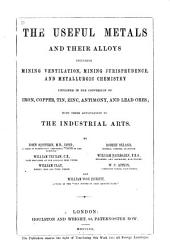 The useful metals and their alloys: including mining ventilation, mining jurisprudence, and metallurgic chemistry employed in the conversion of iron, copper, tin, zinc, antimony, and lead ores; with their applications to the industrial arts