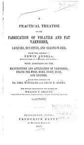 A Practical Treatise on the Fabrication of Volatile and Fat Varnishes, Lacquers, Siccatives, and Sealing-waxes