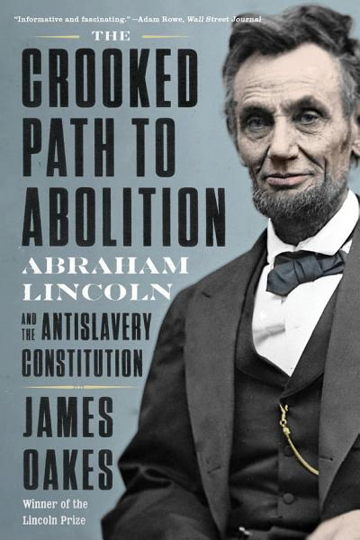 Download The Crooked Path to Abolition  Abraham Lincoln and the Antislavery Constitution Book