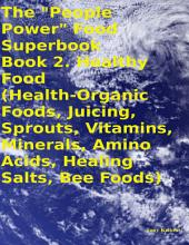 "The ""People Power"" Food Superbook: Book 2. Healthy Food (Health - Organic Foods, Juicing, Sprouts, Vitamins, Minerals, Amino Acids, Healing Salts, Bee Foods)"