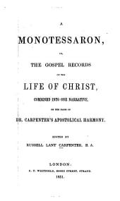 A monotessaron: or, The gospel records of the life of Christ, combined into one narrative, on the basis of Dr. Carpenter's Apostolical harmony